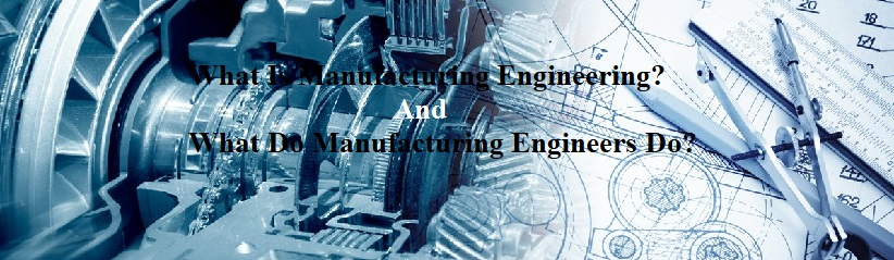 What Is Manufacturing Engineering And What Do Manufacturing Engineers Do?