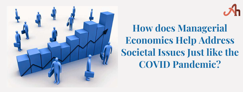 How does Managerial Economics Help Address Societal Issues Just like the COVID Pandemic
